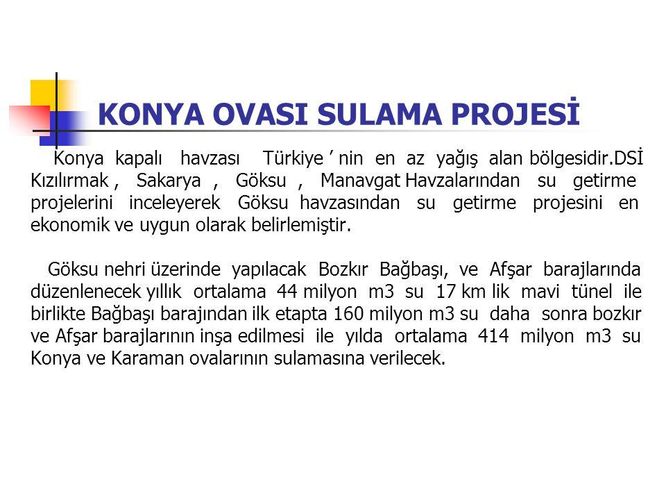KONYA OVASI SULAMA PROJESİ Konya kapalı havzası Türkiye ' nin en az yağış alan bölgesidir.DSİ Kızılırmak, Sakarya, Göksu, Manavgat Havzalarından su ge