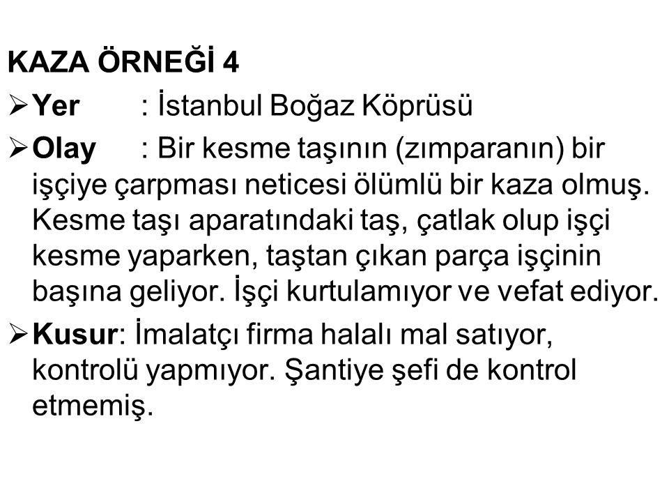KAZA ÖRNEĞİ 4  Yer: İstanbul Boğaz Köprüsü  Olay : Bir kesme taşının (zımparanın) bir işçiye çarpması neticesi ölümlü bir kaza olmuş. Kesme taşı apa