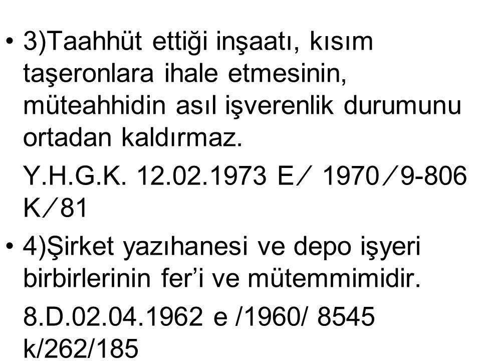 •3)Taahhüt ettiği inşaatı, kısım taşeronlara ihale etmesinin, müteahhidin asıl işverenlik durumunu ortadan kaldırmaz. Y.H.G.K. 12.02.1973 E ∕ 1970 ∕ 9