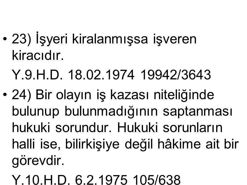 •23) İşyeri kiralanmışsa işveren kiracıdır. Y.9.H.D. 18.02.1974 19942/3643 •24) Bir olayın iş kazası niteliğinde bulunup bulunmadığının saptanması huk