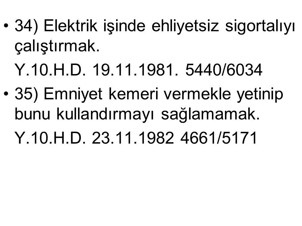•34) Elektrik işinde ehliyetsiz sigortalıyı çalıştırmak. Y.10.H.D. 19.11.1981. 5440/6034 •35) Emniyet kemeri vermekle yetinip bunu kullandırmayı sağla