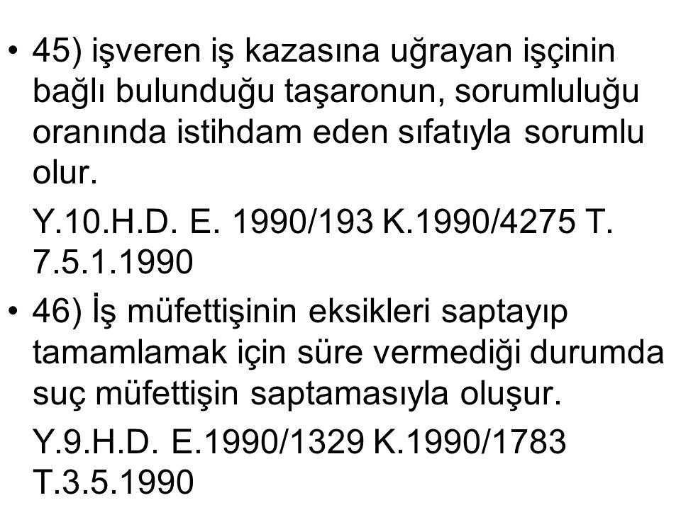 •45) işveren iş kazasına uğrayan işçinin bağlı bulunduğu taşaronun, sorumluluğu oranında istihdam eden sıfatıyla sorumlu olur. Y.10.H.D. E. 1990/193 K
