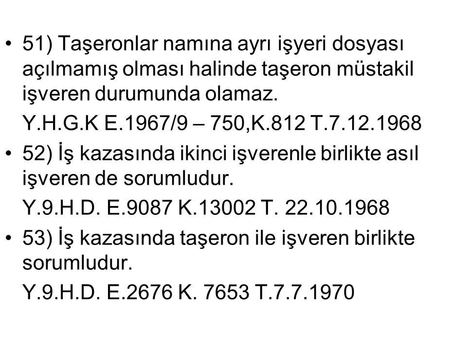 •51) Taşeronlar namına ayrı işyeri dosyası açılmamış olması halinde taşeron müstakil işveren durumunda olamaz. Y.H.G.K E.1967/9 – 750,K.812 T.7.12.196
