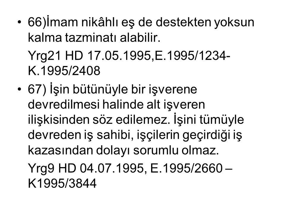 •66)İmam nikâhlı eş de destekten yoksun kalma tazminatı alabilir. Yrg21 HD 17.05.1995,E.1995/1234- K.1995/2408 •67) İşin bütünüyle bir işverene devred