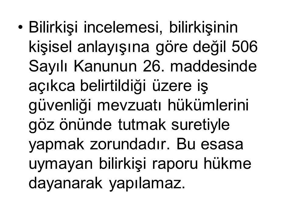 •Bilirkişi incelemesi, bilirkişinin kişisel anlayışına göre değil 506 Sayılı Kanunun 26.