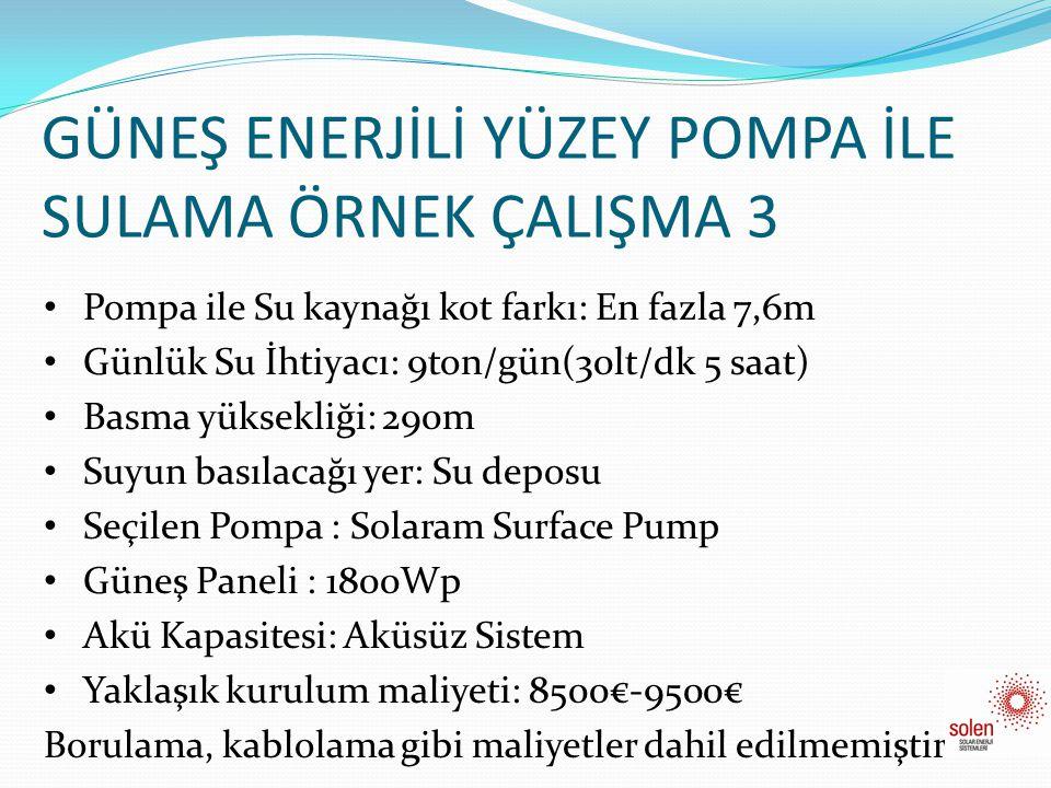 GÜNEŞ ENERJİLİ YÜZEY POMPA İLE SULAMA ÖRNEK ÇALIŞMA 3 • Pompa ile Su kaynağı kot farkı: En fazla 7,6m • Günlük Su İhtiyacı: 9ton/gün(30lt/dk 5 saat) •