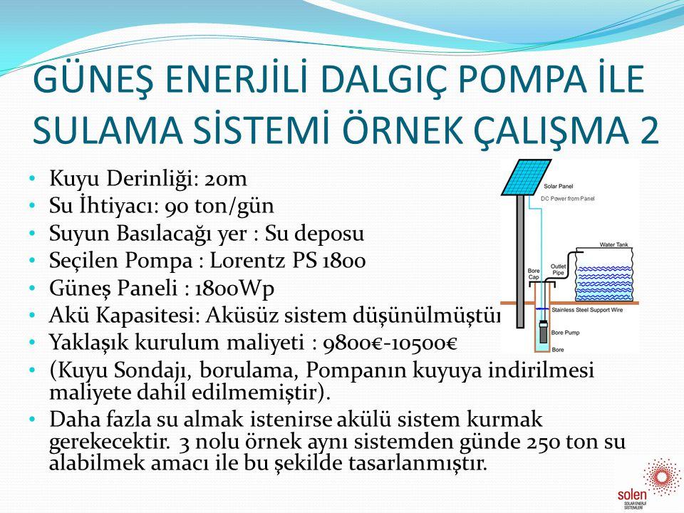 GÜNEŞ ENERJİLİ DALGIÇ POMPA İLE SULAMA SİSTEMİ ÖRNEK ÇALIŞMA 3 Kuyu Derinliği: 20m Su İhtiyacı: 100 ton/gün Suyun Basılacağı yer : Su deposu Seçilen Pompa : Lorentz PS 600 Güneş Paneli : 3000Wp Akü Kapasitesi: 48Kwh Yaklaşık kurulum maliyeti : 24000€-28000€ (Kuyu Sondajı, borulama, Pompanın kuyuya indirilmesi maliyete dahil edilmemiştir).