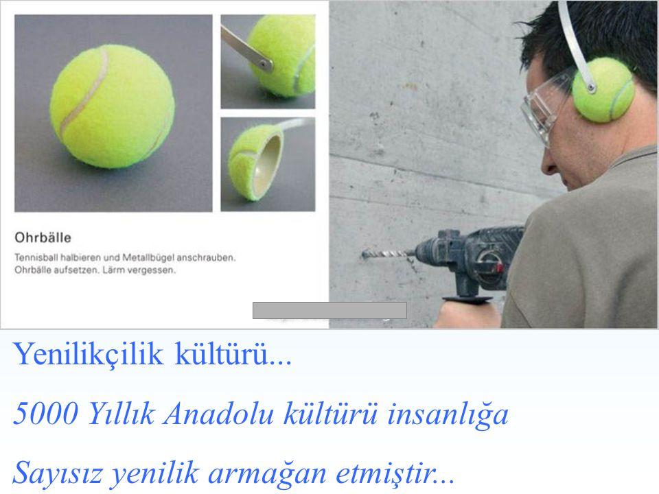 Yenilikçilik kültürü... 5000 Yıllık Anadolu kültürü insanlığa Sayısız yenilik armağan etmiştir...