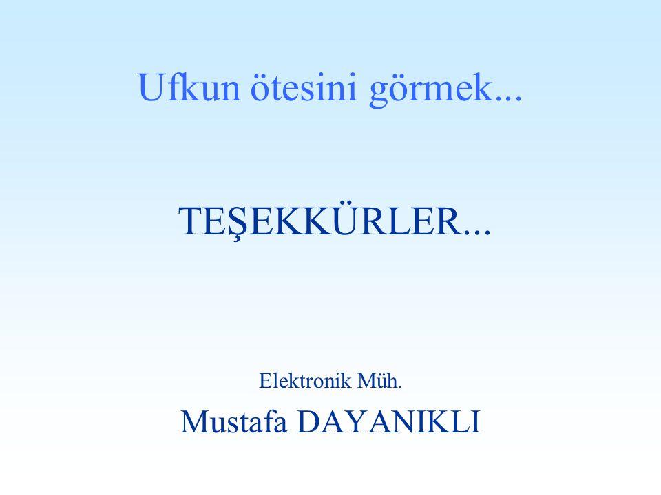Ufkun ötesini görmek... TEŞEKKÜRLER... Elektronik Müh. Mustafa DAYANIKLI