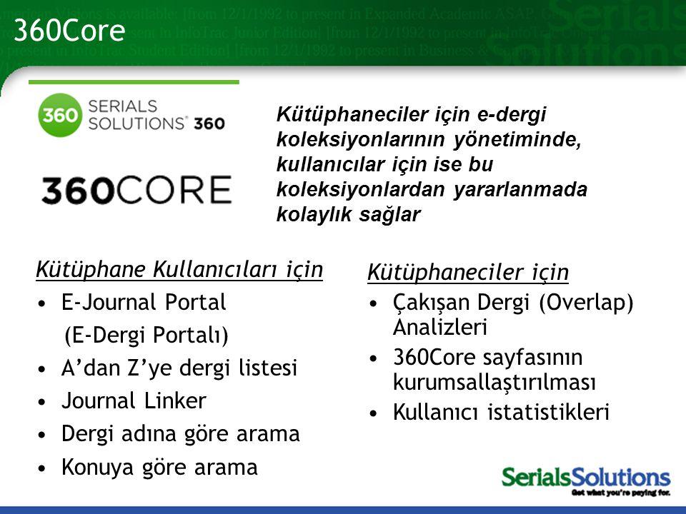 360Core Kütüphaneciler için e-dergi koleksiyonlarının yönetiminde, kullanıcılar için ise bu koleksiyonlardan yararlanmada kolaylık sağlar Kütüphane Kullanıcıları için •E-Journal Portal (E-Dergi Portalı) •A'dan Z'ye dergi listesi •Journal Linker •Dergi adına göre arama •Konuya göre arama Kütüphaneciler için •Çakışan Dergi (Overlap) Analizleri •360Core sayfasının kurumsallaştırılması •Kullanıcı istatistikleri