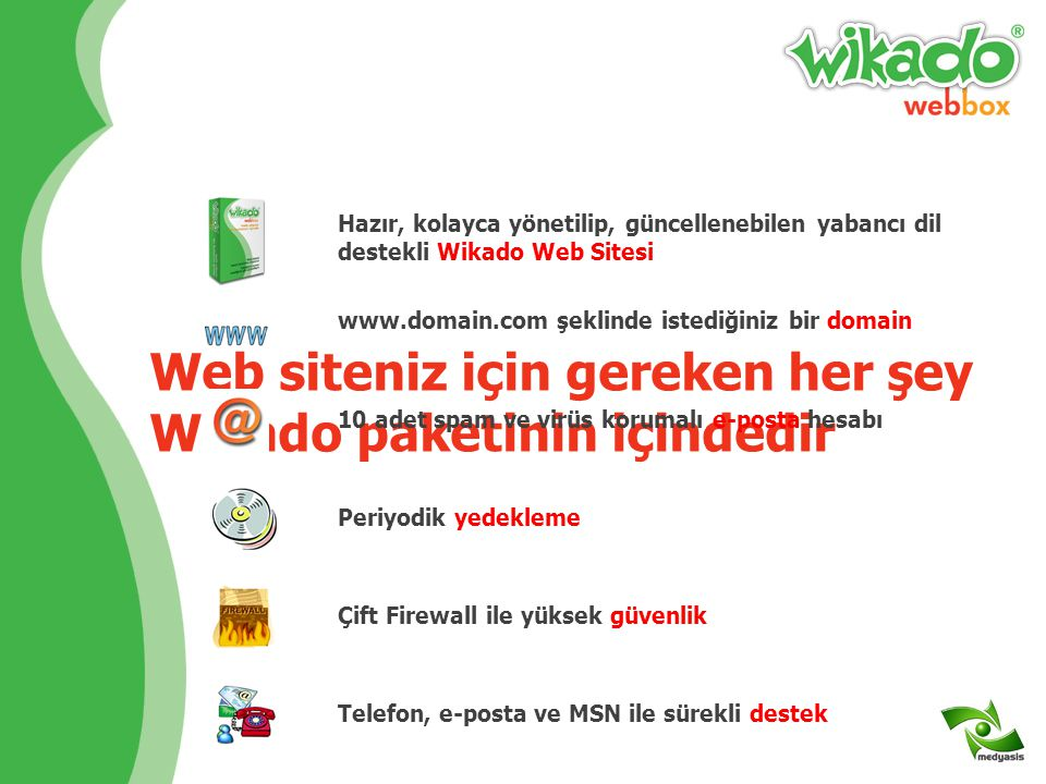 Web siteniz için gereken her şey Wikado paketinin içindedir Hazır, kolayca yönetilip, güncellenebilen yabancı dil destekli Wikado Web Sitesi www.domain.com şeklinde istediğiniz bir domain 10 adet spam ve virüs korumalı e-posta hesabı Periyodik yedekleme Çift Firewall ile yüksek güvenlikTelefon, e-posta ve MSN ile sürekli destek