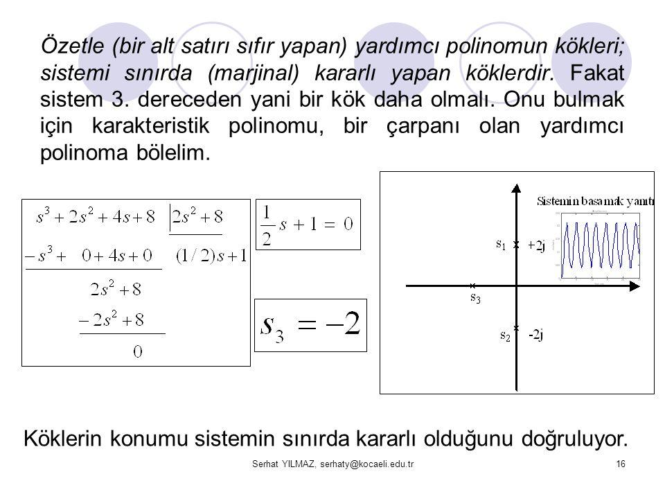 Serhat YILMAZ, serhaty@kocaeli.edu.tr16 Özetle (bir alt satırı sıfır yapan) yardımcı polinomun kökleri; sistemi sınırda (marjinal) kararlı yapan kökle