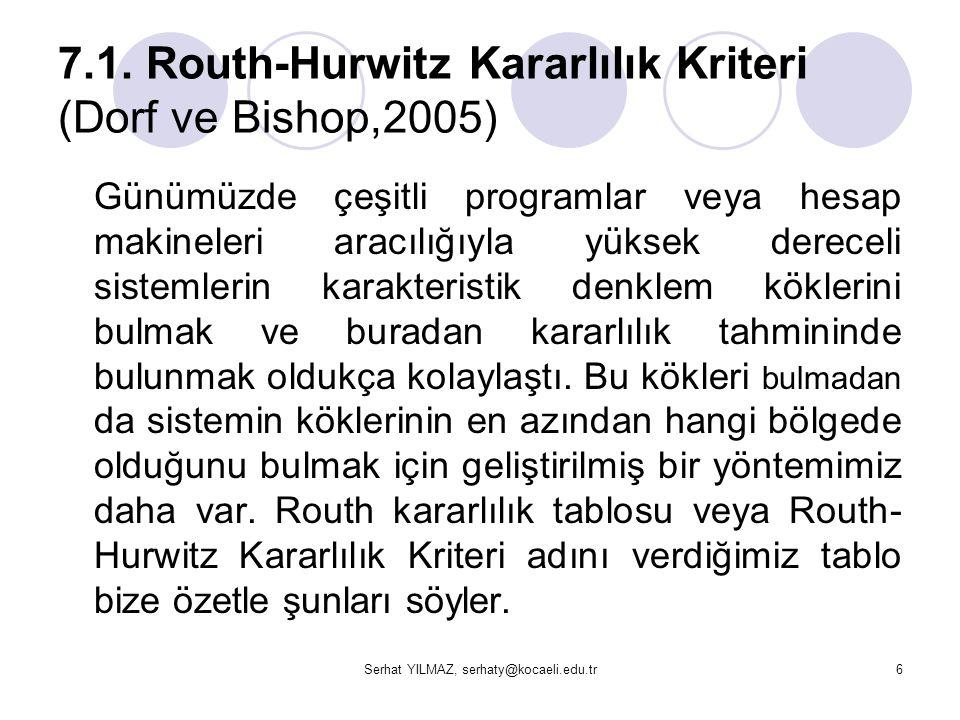 Serhat YILMAZ, serhaty@kocaeli.edu.tr6 7.1. Routh-Hurwitz Kararlılık Kriteri (Dorf ve Bishop,2005) Günümüzde çeşitli programlar veya hesap makineleri
