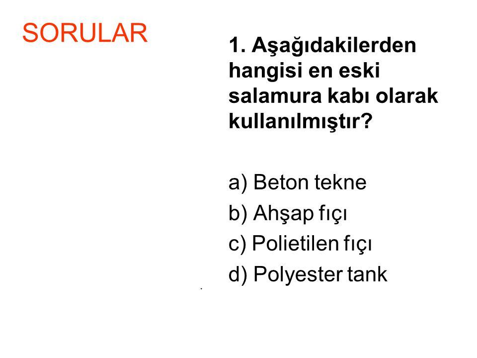 1. Aşağıdakilerden hangisi en eski salamura kabı olarak kullanılmıştır? a) Beton tekne b) Ahşap fıçı c) Polietilen fıçı d) Polyester tank * SORULAR