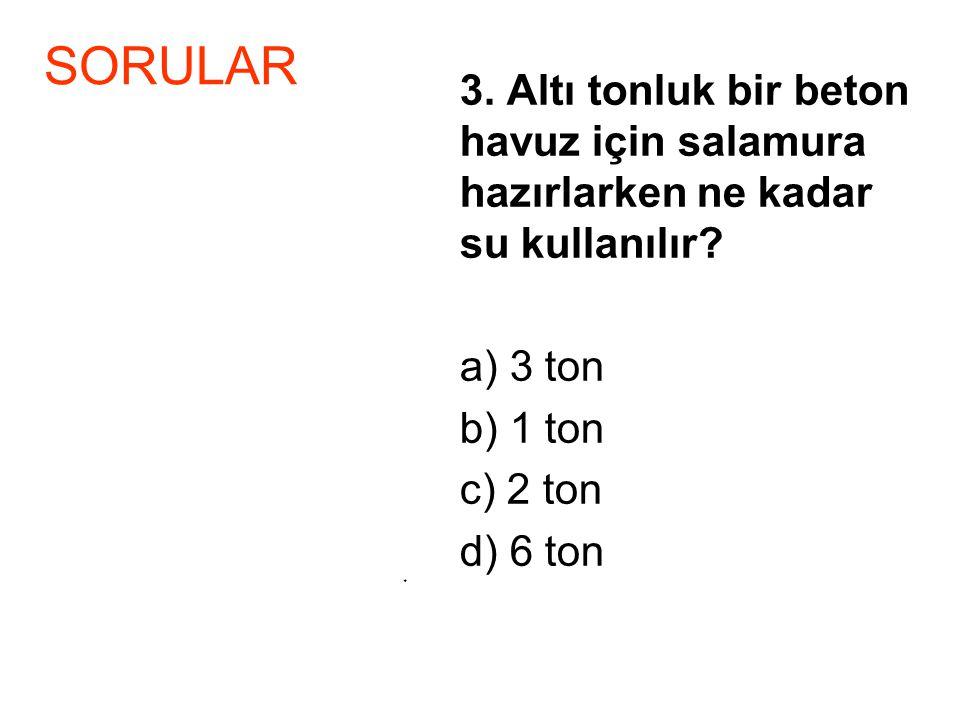 3. Altı tonluk bir beton havuz için salamura hazırlarken ne kadar su kullanılır? a) 3 ton b) 1 ton c) 2 ton d) 6 ton * SORULAR