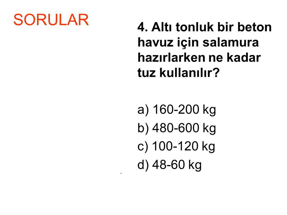 4. Altı tonluk bir beton havuz için salamura hazırlarken ne kadar tuz kullanılır? a) 160-200 kg b) 480-600 kg c) 100-120 kg d) 48-60 kg * SORULAR