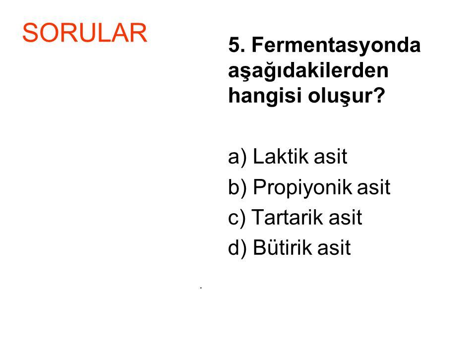 5. Fermentasyonda aşağıdakilerden hangisi oluşur? a) Laktik asit b) Propiyonik asit c) Tartarik asit d) Bütirik asit * SORULAR