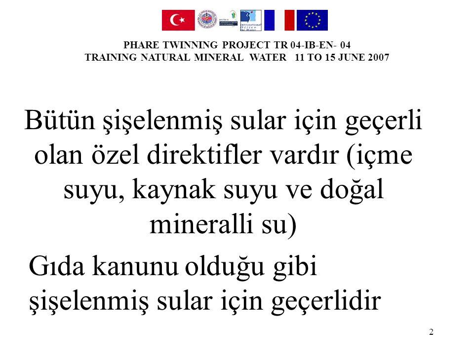 PHARE TWINNING PROJECT TR 04-IB-EN- 04 TRAINING NATURAL MINERAL WATER 11 TO 15 JUNE 2007 3 80/777/EEC DMS ve 2003/40/EC sayılı direktifler (arıtımlar) 98/83/EC sayılı direktif (içme suları ve kaynak suları) Şişelenmiş sularla ilgili özel yönetmelik