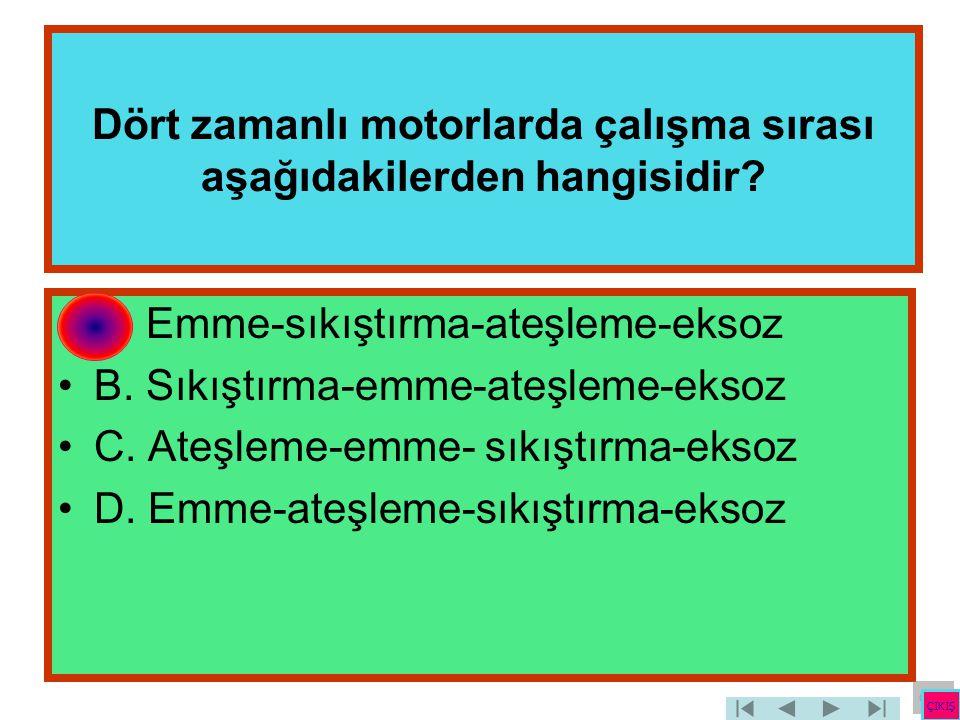Dört zamanlı motorlarda çalışma sırası aşağıdakilerden hangisidir? •A. Emme-sıkıştırma-ateşleme-eksoz •B. Sıkıştırma-emme-ateşleme-eksoz •C. Ateşleme-