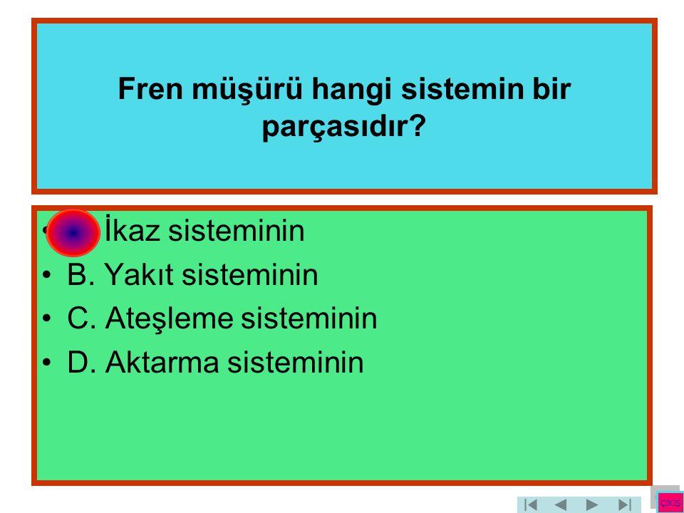 Fren müşürü hangi sistemin bir parçasıdır? •A. İkaz sisteminin •B. Yakıt sisteminin •C. Ateşleme sisteminin •D. Aktarma sisteminin ÇIKIŞ