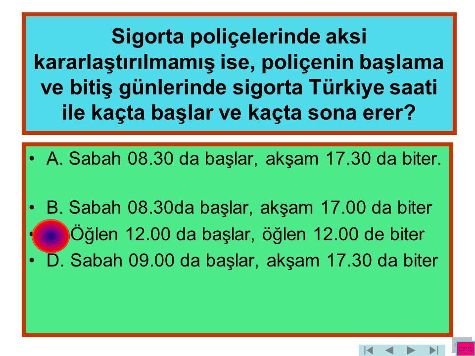 Sigorta poliçelerinde aksi kararlaştırılmamış ise, poliçenin başlama ve bitiş günlerinde sigorta Türkiye saati ile kaçta başlar ve kaçta sona erer? •A