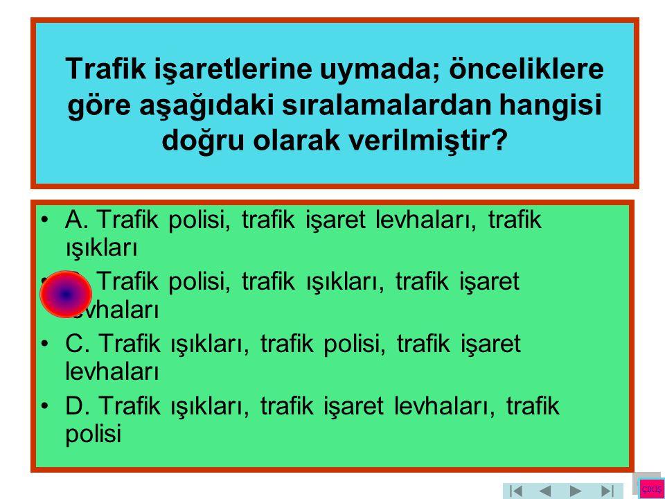 Trafik işaretlerine uymada; önceliklere göre aşağıdaki sıralamalardan hangisi doğru olarak verilmiştir? •A. Trafik polisi, trafik işaret levhaları, tr