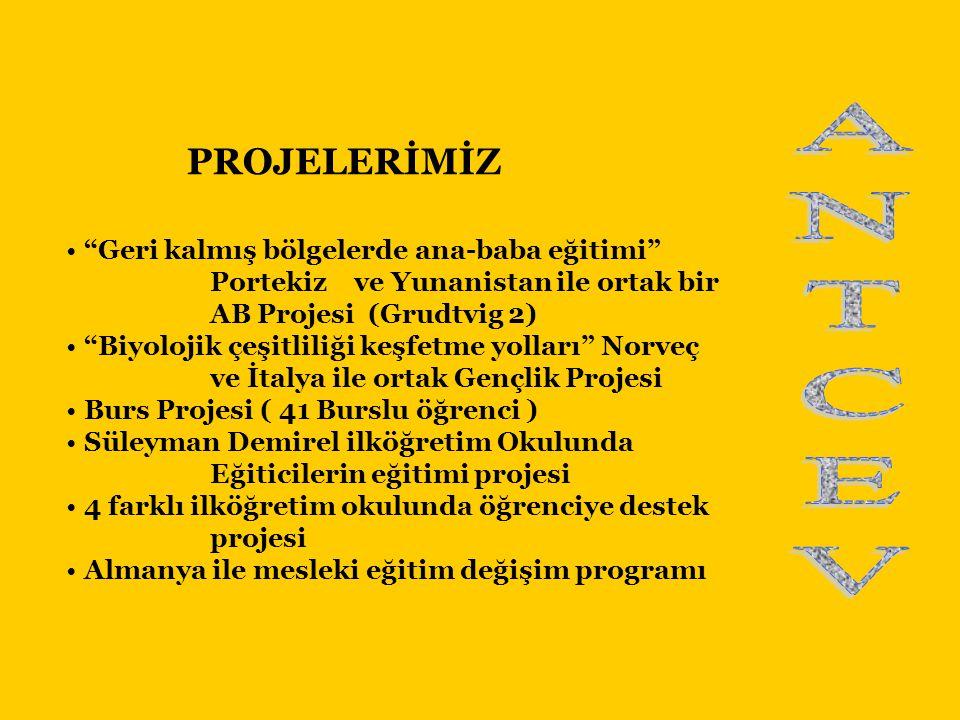 PROJELERİMİZ • Geri kalmış bölgelerde ana-baba eğitimi Portekiz ve Yunanistan ile ortak bir AB Projesi (Grudtvig 2) • Biyolojik çeşitliliği keşfetme yolları Norveç ve İtalya ile ortak Gençlik Projesi • Burs Projesi ( 41 Burslu öğrenci ) • Süleyman Demirel ilköğretim Okulunda Eğiticilerin eğitimi projesi • 4 farklı ilköğretim okulunda öğrenciye destek projesi • Almanya ile mesleki eğitim değişim programı