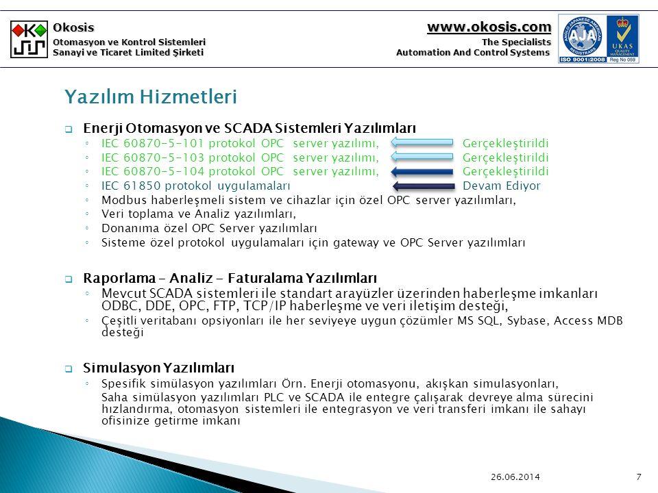 Okosis www.okosis.com Otomasyon ve Kontrol Sistemleri The Specialists Sanayi ve Ticaret Limited Şirketi Automation And Control Systems Yazılım Hizmetleri  Enerji Otomasyon ve SCADA Sistemleri Yazılımları ◦ IEC 60870-5-101 protokol OPC server yazılımı, Gerçekleştirildi ◦ IEC 60870-5-103 protokol OPC server yazılımı, Gerçekleştirildi ◦ IEC 60870-5-104 protokol OPC server yazılımı, Gerçekleştirildi ◦ IEC 61850 protokol uygulamaları Devam Ediyor ◦ Modbus haberleşmeli sistem ve cihazlar için özel OPC server yazılımları, ◦ Veri toplama ve Analiz yazılımları, ◦ Donanıma özel OPC Server yazılımları ◦ Sisteme özel protokol uygulamaları için gateway ve OPC Server yazılımları  Raporlama – Analiz - Faturalama Yazılımları ◦ Mevcut SCADA sistemleri ile standart arayüzler üzerinden haberleşme imkanları ODBC, DDE, OPC, FTP, TCP/IP haberleşme ve veri iletişim desteği, ◦ Çeşitli veritabanı opsiyonları ile her seviyeye uygun çözümler MS SQL, Sybase, Access MDB desteği  Simulasyon Yazılımları ◦ Spesifik simülasyon yazılımları Örn.