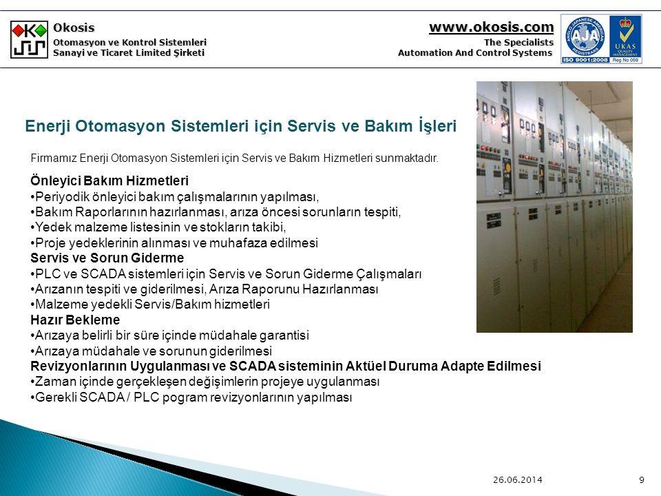 Okosis www.okosis.com Otomasyon ve Kontrol Sistemleri The Specialists Sanayi ve Ticaret Limited Şirketi Automation And Control Systems 26.06.20149 Firmamız Enerji Otomasyon Sistemleri için Servis ve Bakım Hizmetleri sunmaktadır.