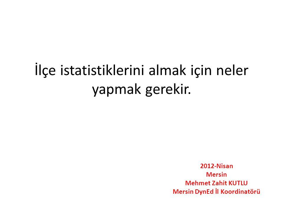İlçe istatistiklerini almak için neler yapmak gerekir. 2012-Nisan Mersin Mehmet Zahit KUTLU Mersin DynEd İl Koordinatörü