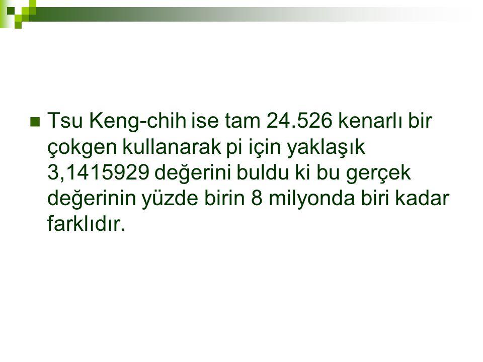  Tsu Keng-chih ise tam 24.526 kenarlı bir çokgen kullanarak pi için yaklaşık 3,1415929 değerini buldu ki bu gerçek değerinin yüzde birin 8 milyonda biri kadar farklıdır.