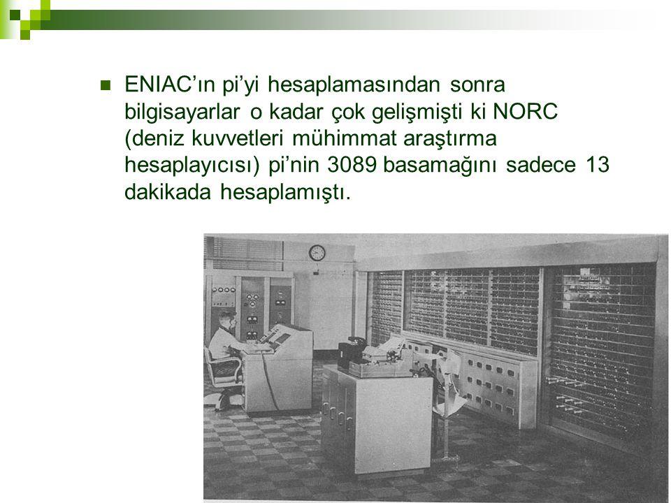  ENIAC'ın pi'yi hesaplamasından sonra bilgisayarlar o kadar çok gelişmişti ki NORC (deniz kuvvetleri mühimmat araştırma hesaplayıcısı) pi'nin 3089 basamağını sadece 13 dakikada hesaplamıştı.