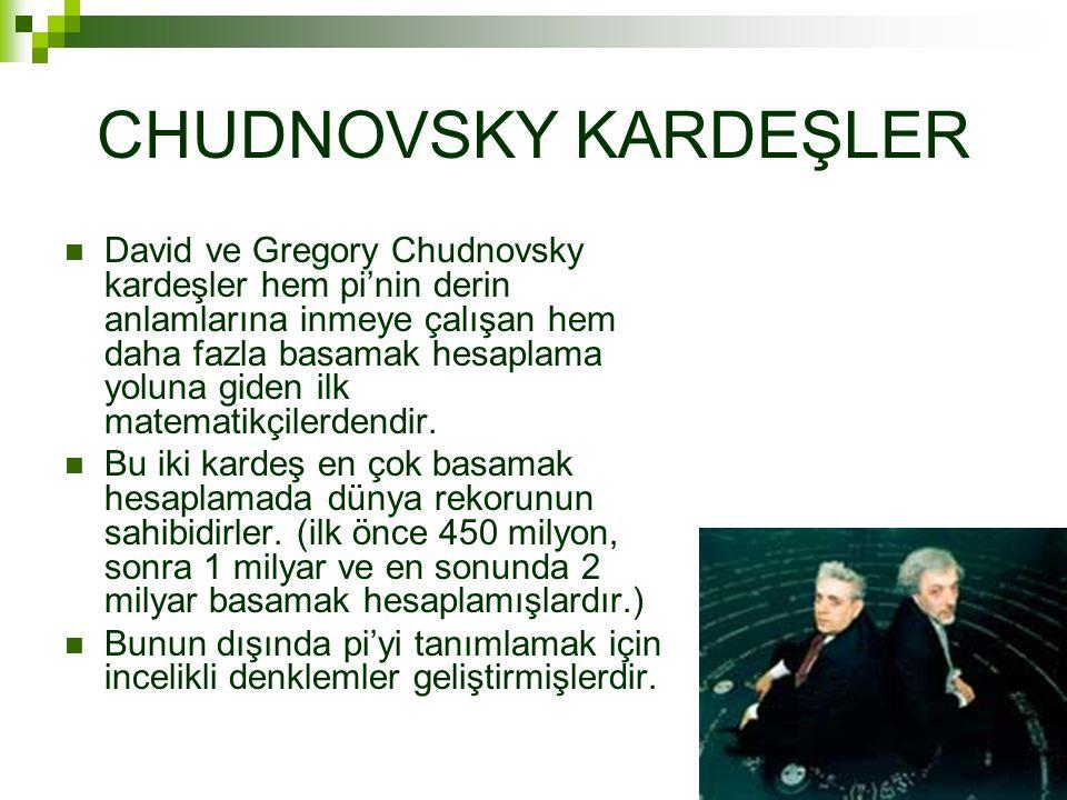 CHUDNOVSKY KARDEŞLER  David ve Gregory Chudnovsky kardeşler hem pi'nin derin anlamlarına inmeye çalışan hem daha fazla basamak hesaplama yoluna giden ilk matematikçilerdendir.