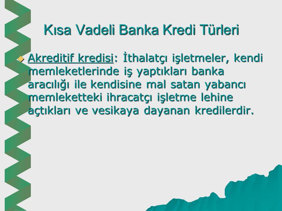 Kısa Vadeli Banka Kredi Türleri  Tarım kredileri: Bu kredilerin faizi düşük ve vergi, resim, harçtan istisnadır.  Kısa vadeli küçük sanayici ve sana