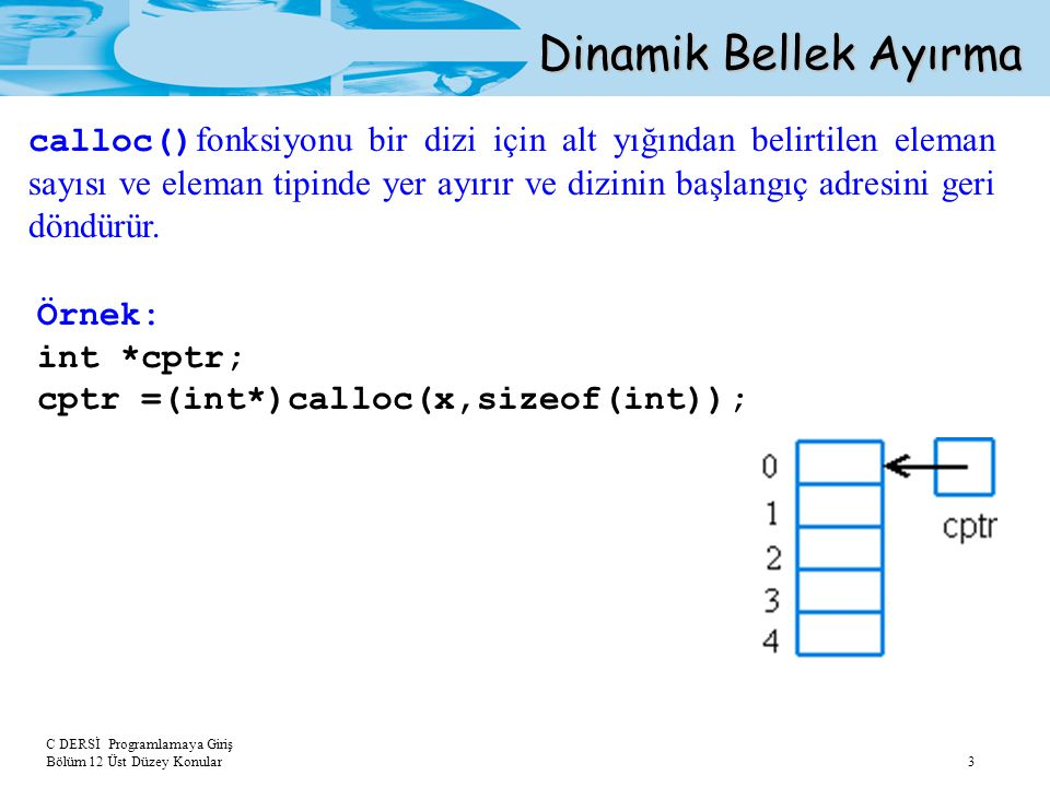 C DERSİ Programlamaya Giriş Bölüm 12 Üst Düzey Konular 3 Dinamik Bellek Ayırma calloc() fonksiyonu bir dizi için alt yığından belirtilen eleman sayısı ve eleman tipinde yer ayırır ve dizinin başlangıç adresini geri döndürür.