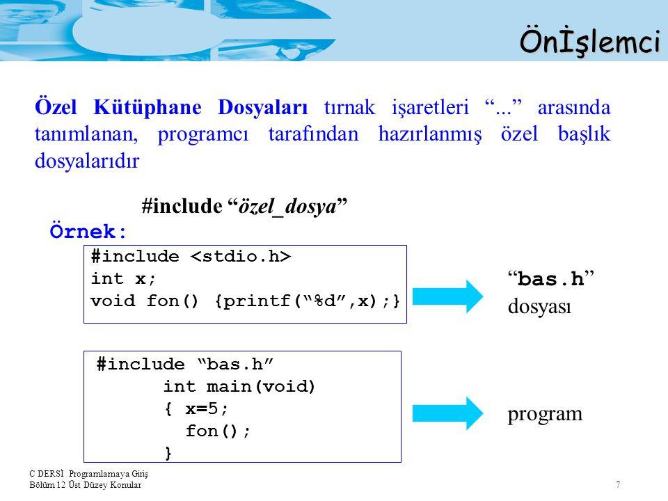 C DERSİ Programlamaya Giriş Bölüm 12 Üst Düzey Konular 7Önİşlemci Özel Kütüphane Dosyaları tırnak işaretleri ... arasında tanımlanan, programcı tarafından hazırlanmış özel başlık dosyalarıdır #include özel_dosya Örnek: #include int x; void fon() {printf( %d ,x);} bas.h dosyası program #include bas.h int main(void) { x=5; fon(); }