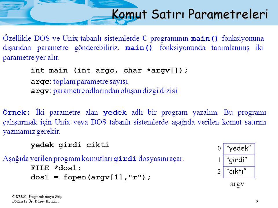 C DERSİ Programlamaya Giriş Bölüm 12 Üst Düzey Konular 9 Komut Satırı Parametreleri int main (int argc, char *argv[]); argc : toplam parametre sayısı argv : parametre adlarından oluşan dizgi dizisi Özellikle DOS ve Unix-tabanlı sistemlerde C programının main() fonksiyonuna dışarıdan parametre gönderebiliriz.