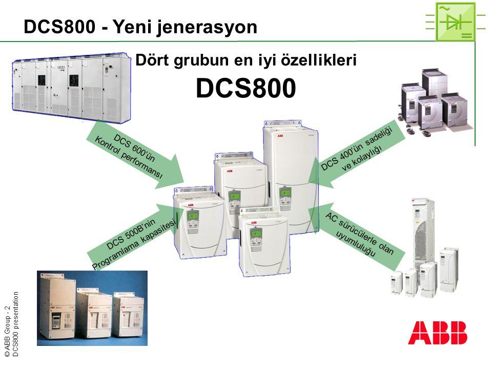© ABB Group - 3 DCS800 presentation DCS800 – Anahtar bilgiler  230 - 1200 V AC 50/60 Hz  20 - 20,000 A DC, 1500 V DC ye kadar  Sertifikasyonları:  cULus  CE  C-tick  Daha kompakt DC-sürücülere market üzerinden erişim