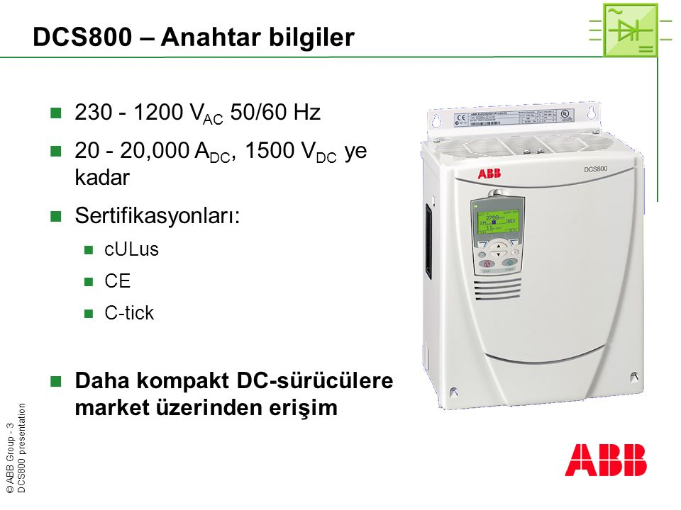 © ABB Group - 3 DCS800 presentation DCS800 – Anahtar bilgiler  230 - 1200 V AC 50/60 Hz  20 - 20,000 A DC, 1500 V DC ye kadar  Sertifikasyonları: 