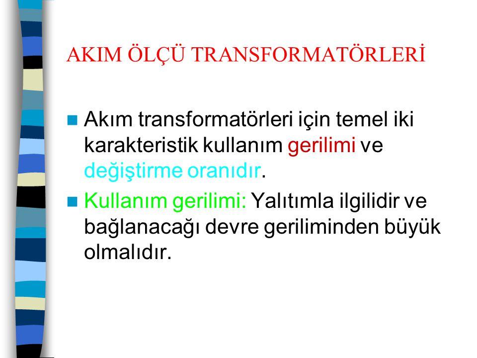 AKIM ÖLÇÜ TRANSFORMATÖRLERİ  Akım transformatörleri için temel iki karakteristik kullanım gerilimi ve değiştirme oranıdır.  Kullanım gerilimi: Yalıt