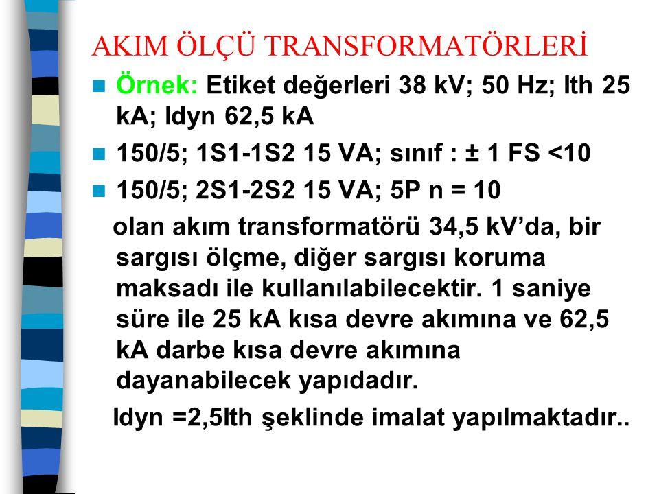 AKIM ÖLÇÜ TRANSFORMATÖRLERİ  Örnek: Etiket değerleri 38 kV; 50 Hz; Ith 25 kA; Idyn 62,5 kA  150/5; 1S1-1S2 15 VA; sınıf : ± 1 FS <10  150/5; 2S1-2S