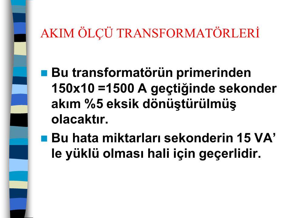 AKIM ÖLÇÜ TRANSFORMATÖRLERİ  Bu transformatörün primerinden 150x10 =1500 A geçtiğinde sekonder akım %5 eksik dönüştürülmüş olacaktır.  Bu hata mikta