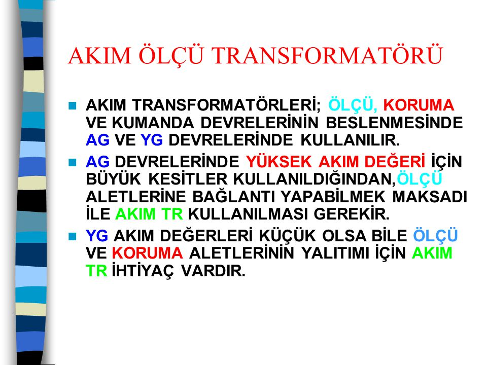 AKIM ÖLÇÜ TRANSFORMATÖRÜ  AKIM TRANSFORMATÖRLERİ; ÖLÇÜ, KORUMA VE KUMANDA DEVRELERİNİN BESLENMESİNDE AG VE YG DEVRELERİNDE KULLANILIR.  AG DEVRELERİ