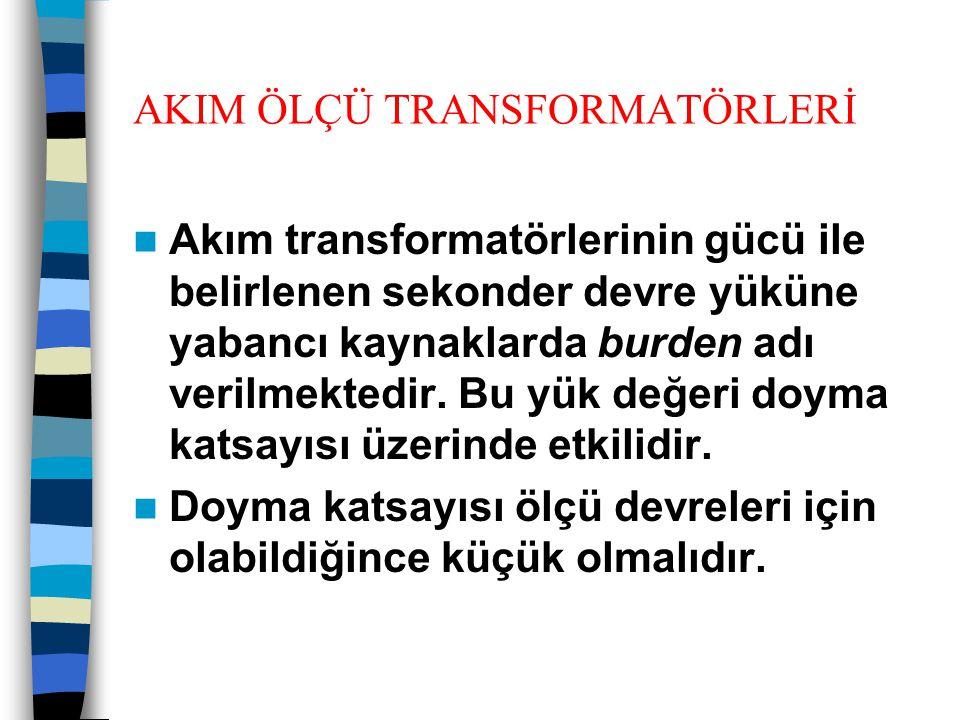 AKIM ÖLÇÜ TRANSFORMATÖRLERİ  Akım transformatörlerinin gücü ile belirlenen sekonder devre yüküne yabancı kaynaklarda burden adı verilmektedir. Bu yük