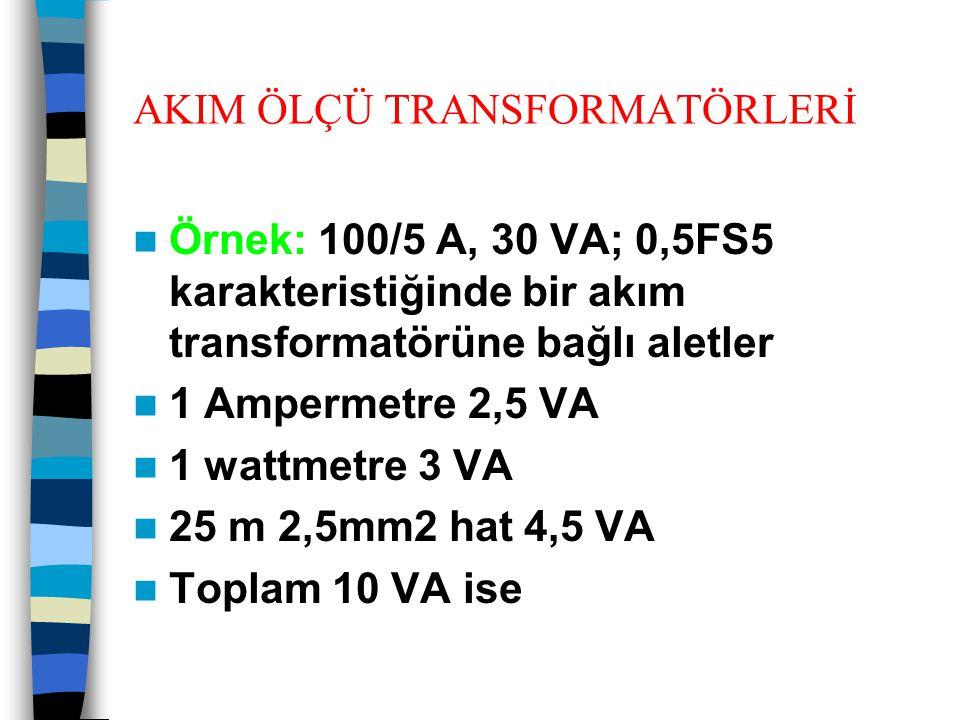 AKIM ÖLÇÜ TRANSFORMATÖRLERİ  Örnek: 100/5 A, 30 VA; 0,5FS5 karakteristiğinde bir akım transformatörüne bağlı aletler  1 Ampermetre 2,5 VA  1 wattme