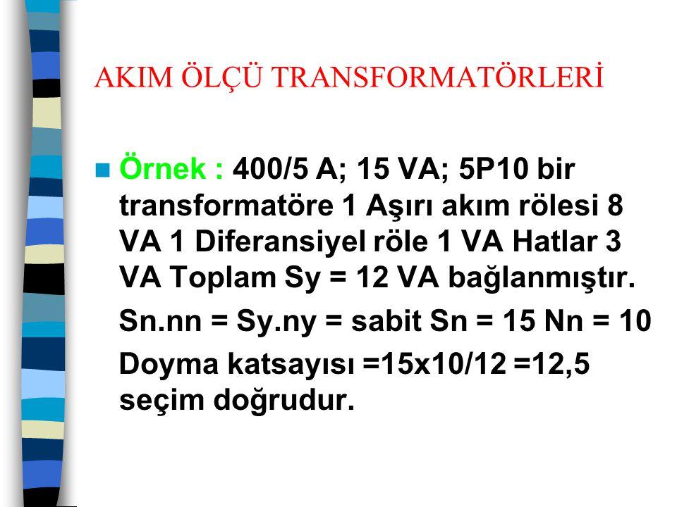 AKIM ÖLÇÜ TRANSFORMATÖRLERİ  Örnek : 400/5 A; 15 VA; 5P10 bir transformatöre 1 Aşırı akım rölesi 8 VA 1 Diferansiyel röle 1 VA Hatlar 3 VA Toplam Sy