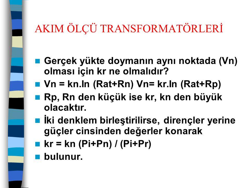 AKIM ÖLÇÜ TRANSFORMATÖRLERİ  Gerçek yükte doymanın aynı noktada (Vn) olması için kr ne olmalıdır?  Vn = kn.In (Rat+Rn) Vn= kr.In (Rat+Rp)  Rp, Rn d