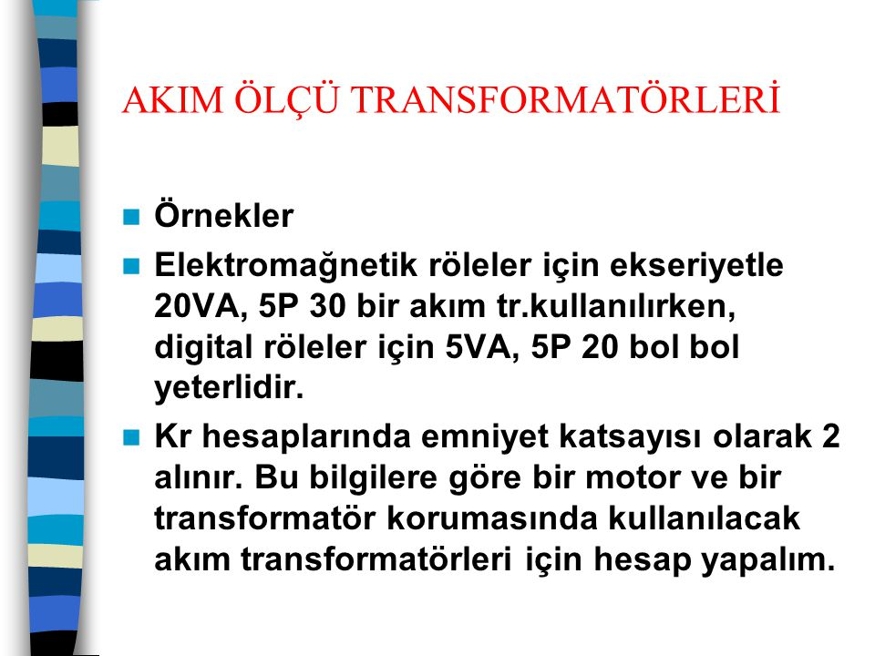 AKIM ÖLÇÜ TRANSFORMATÖRLERİ  Örnekler  Elektromağnetik röleler için ekseriyetle 20VA, 5P 30 bir akım tr.kullanılırken, digital röleler için 5VA, 5P