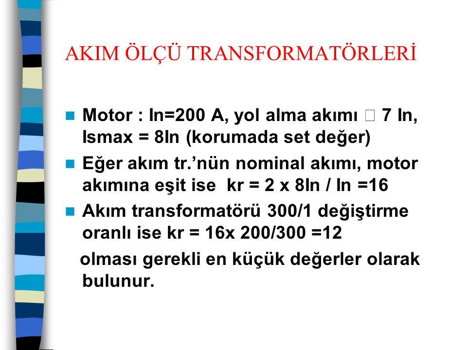AKIM ÖLÇÜ TRANSFORMATÖRLERİ  Motor : In=200 A, yol alma akımı  7 In, Ismax = 8In (korumada set değer)  Eğer akım tr.'nün nominal akımı, motor akımı