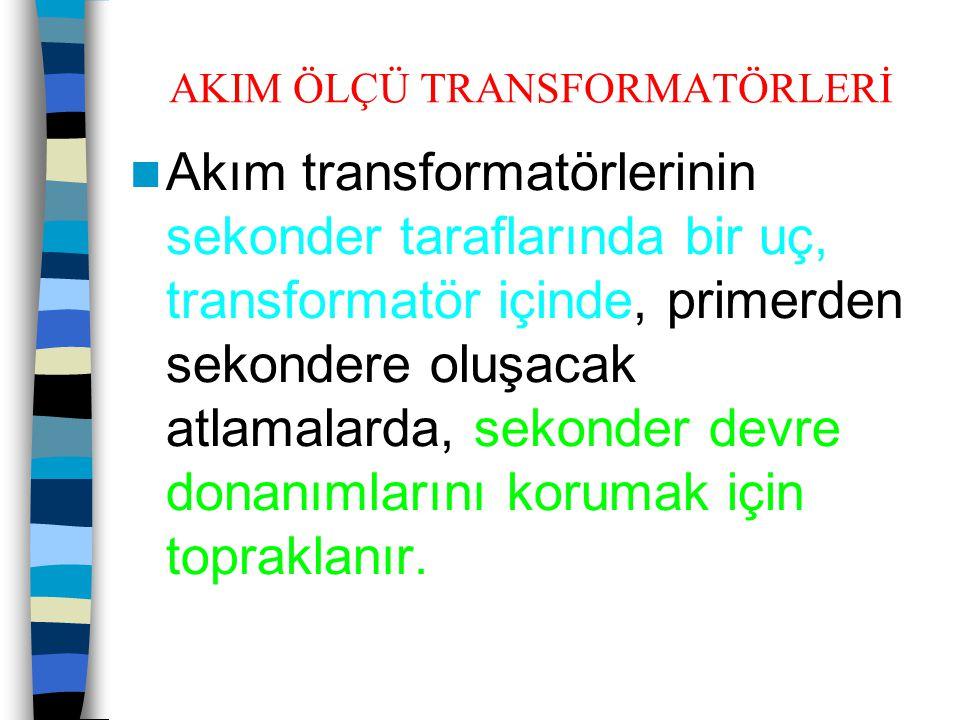 AKIM ÖLÇÜ TRANSFORMATÖRLERİ  Akım transformatörlerinin sekonder taraflarında bir uç, transformatör içinde, primerden sekondere oluşacak atlamalarda,